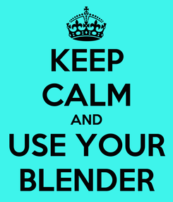 Poster: KEEP CALM AND  USE YOUR  BLENDER