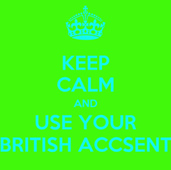 Poster: KEEP CALM AND USE YOUR BRITISH ACCSENT