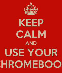 Poster: KEEP CALM AND USE YOUR CHROMEBOOK