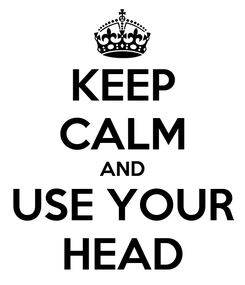Poster: KEEP CALM AND USE YOUR HEAD