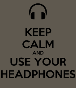 Poster: KEEP CALM AND USE YOUR HEADPHONES