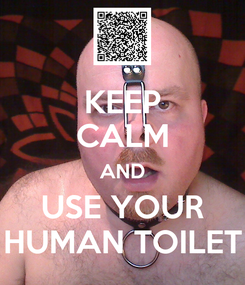 Poster: KEEP CALM AND USE YOUR HUMAN TOILET