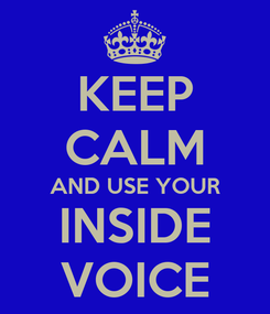 Poster: KEEP CALM AND USE YOUR INSIDE VOICE