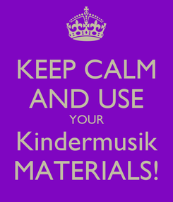 Poster: KEEP CALM AND USE YOUR Kindermusik MATERIALS!