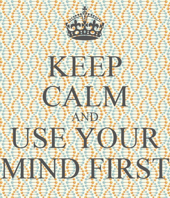 Poster: KEEP CALM AND USE YOUR MIND FIRST
