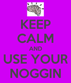 Poster: KEEP CALM AND USE YOUR NOGGIN