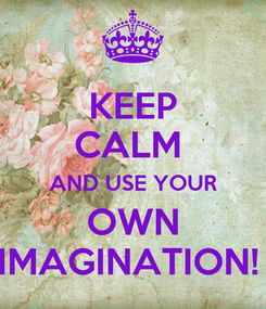 Poster: KEEP CALM  AND USE YOUR OWN IMAGINATION!