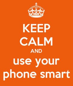 Poster: KEEP CALM AND use your phone smart