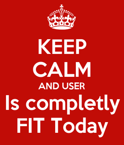 Poster: KEEP CALM AND USER Is completly FIT Today