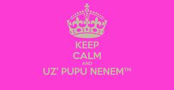 Poster: KEEP CALM AND UZ' PUPU NENEM™
