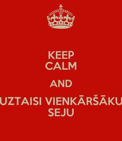 Poster: KEEP CALM AND UZTAISI VIENKĀRŠĀKU SEJU