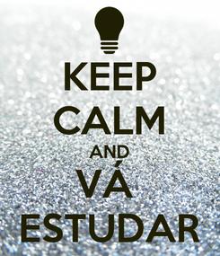 Poster: KEEP CALM AND VÁ  ESTUDAR