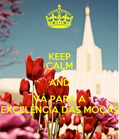 Poster: KEEP CALM AND VÁ PARA A EXCELÊNCIA DAS MOÇAS