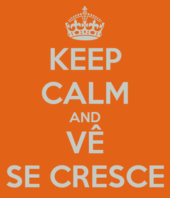 Poster: KEEP CALM AND VÊ SE CRESCE