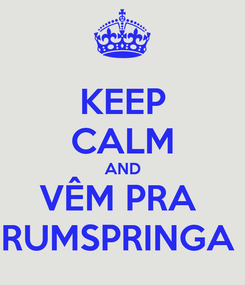 Poster: KEEP CALM AND VÊM PRA  RUMSPRINGA