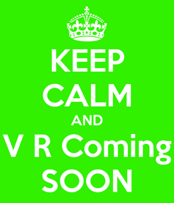 Poster: KEEP CALM AND V R Coming SOON
