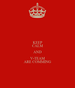 Poster: KEEP CALM AND V-TEAM ARE COMMING