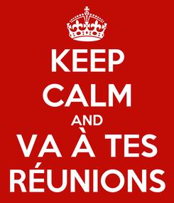 Poster: KEEP CALM AND VA À TES RÉUNIONS