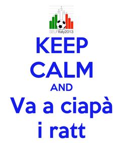 Poster: KEEP CALM AND Va a ciapà i ratt