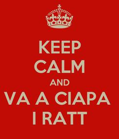 Poster: KEEP CALM AND VA A CIAPA  I RATT