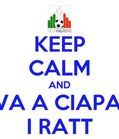 Poster: KEEP CALM AND VA A CIAPA' I RATT