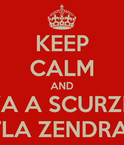 Poster: KEEP CALM AND VA A SCURZE' 'TLA ZENDRA!!