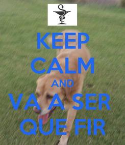 Poster: KEEP CALM AND VA A SER  QUE FIR