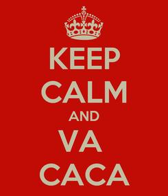 Poster: KEEP CALM AND VA  CACA
