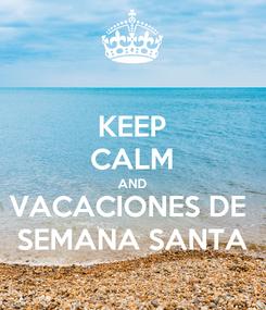 Poster: KEEP CALM AND VACACIONES DE  SEMANA SANTA