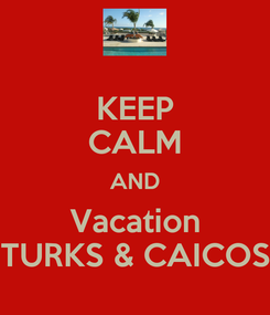 Poster: KEEP CALM AND Vacation TURKS & CAICOS