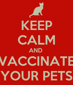Poster: KEEP CALM AND  VACCINATE YOUR PETS