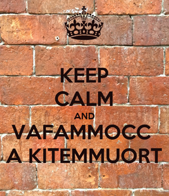 Poster: KEEP CALM AND VAFAMMOCC  A KITEMMUORT
