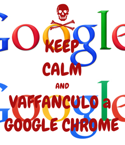 Poster: KEEP CALM AND VAFFANCULO a  GOOGLE CHROME