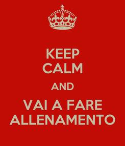 Poster: KEEP CALM AND VAI A FARE ALLENAMENTO