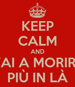 Poster: KEEP CALM AND VAI A MORIRE PIÙ IN LÀ