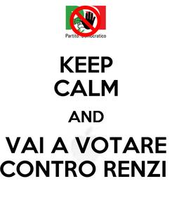 Poster: KEEP CALM AND VAI A VOTARE CONTRO RENZI