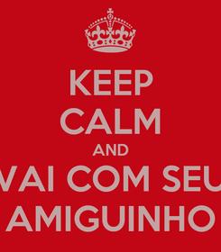 Poster: KEEP CALM AND VAI COM SEU AMIGUINHO