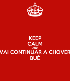 Poster: KEEP CALM AND VAI CONTINUAR A CHOVER BUÉ