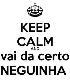 Poster: KEEP CALM AND vai da certo NEGUINHA