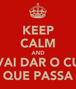 Poster: KEEP CALM AND VAI DAR O CU QUE PASSA
