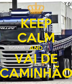 Poster: KEEP CALM AND VAI DE CAMINHÃO