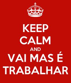 Poster: KEEP CALM AND VAI MAS É TRABALHAR