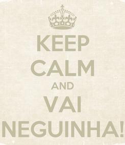 Poster: KEEP CALM AND VAI NEGUINHA!
