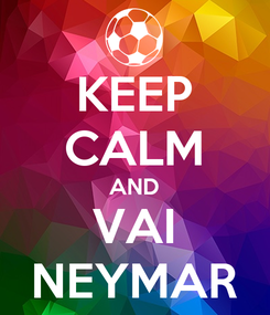 Poster: KEEP CALM AND VAI NEYMAR