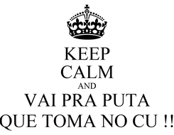 Poster: KEEP CALM AND VAI PRA PUTA QUE TOMA NO CU !!