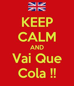 Poster: KEEP CALM AND Vai Que Cola !!