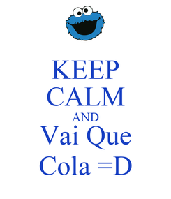 Poster: KEEP CALM AND Vai Que Cola =D