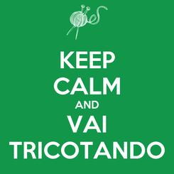 Poster: KEEP CALM AND VAI TRICOTANDO