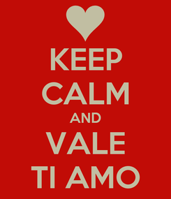 Poster: KEEP CALM AND VALE TI AMO
