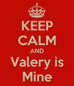 Poster: KEEP CALM AND Valery is Mine